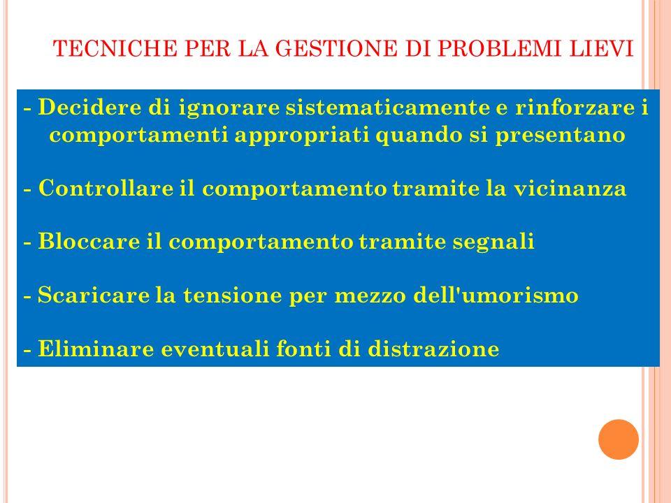 a cura di M.Grazia Franciosi TECNICHE PER LA GESTIONE DI PROBLEMI LIEVI - Decidere di ignorare sistematicamente e rinforzare i comportamenti appropria
