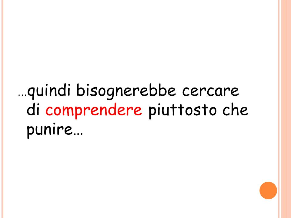 … quindi bisognerebbe cercare di comprendere piuttosto che punire…
