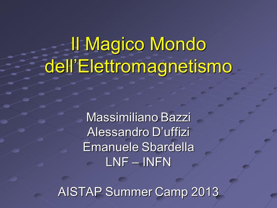 Il Magico Mondo dellElettromagnetismo Massimiliano Bazzi Alessandro Duffizi Emanuele Sbardella LNF – INFN AISTAP Summer Camp 2013