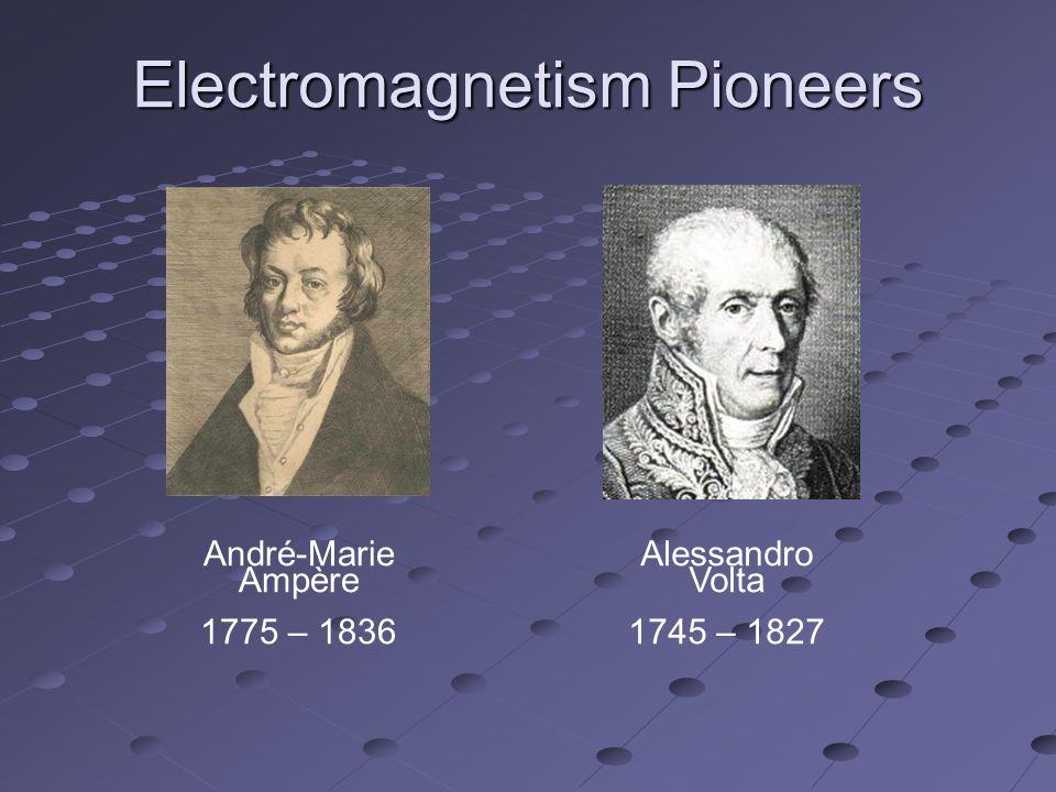 Electromagnetism Pioneers André-Marie Ampère 1775 – 1836 Alessandro Volta 1745 – 1827