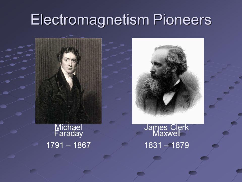 Electromagnetism Pioneers Michael Faraday 1791 – 1867 James Clerk Maxwell 1831 – 1879