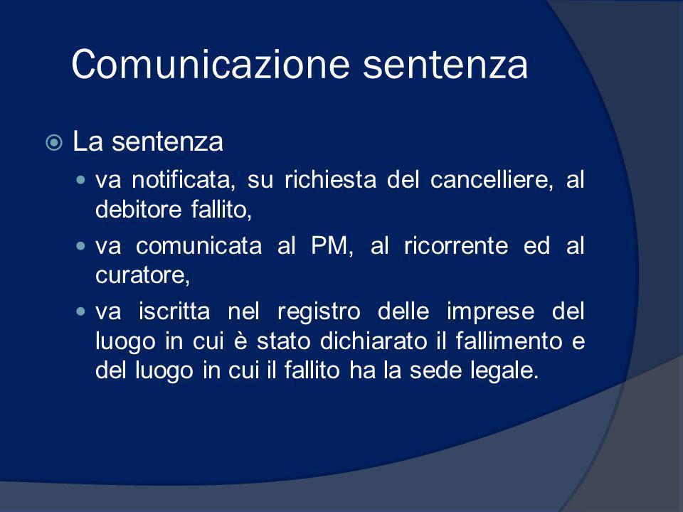 Comunicazione sentenza La sentenza va notificata, su richiesta del cancelliere, al debitore fallito, va comunicata al PM, al ricorrente ed al curatore