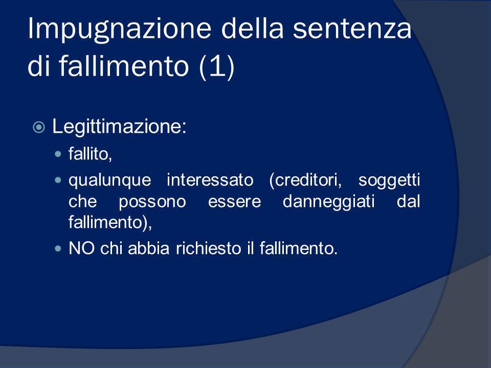 Impugnazione della sentenza di fallimento (1) Legittimazione: fallito, qualunque interessato (creditori, soggetti che possono essere danneggiati dal f