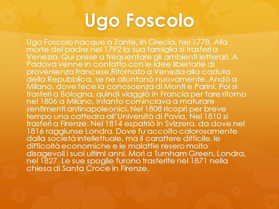 Ugo Foscolo Ugo Foscolo nacque a Zante, in Grecia, nel 1778. Alla morte del padre nel 1792 la sua famiglia si trasferì a Venezia. Qui prese a frequent
