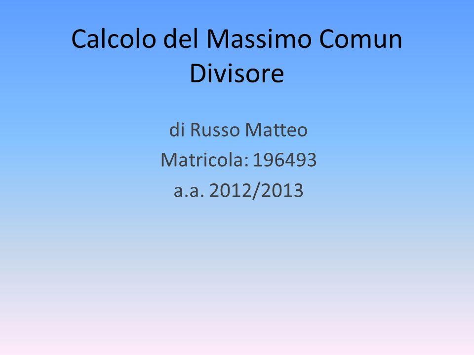 Calcolo del Massimo Comun Divisore di Russo Matteo Matricola: 196493 a.a. 2012/2013