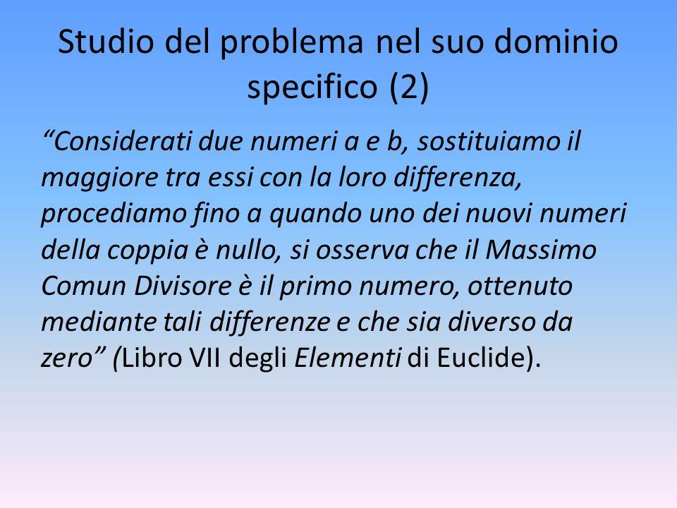 Studio del problema nel suo dominio specifico (2) Considerati due numeri a e b, sostituiamo il maggiore tra essi con la loro differenza, procediamo fi