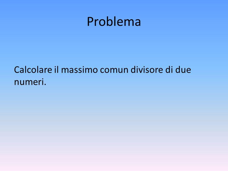 Algoritmo Leggi entrambi i valori Controlla se sono diversi da 0, se almeno uno lo è richiedi allutente di reinserirli Calcolo il valore assoluto di entrambi i numeri Sostituire il numero più grande tra i due con la differenza tra i due Ripetere loperazione fino a quando i due numeri hanno lo stesso valore