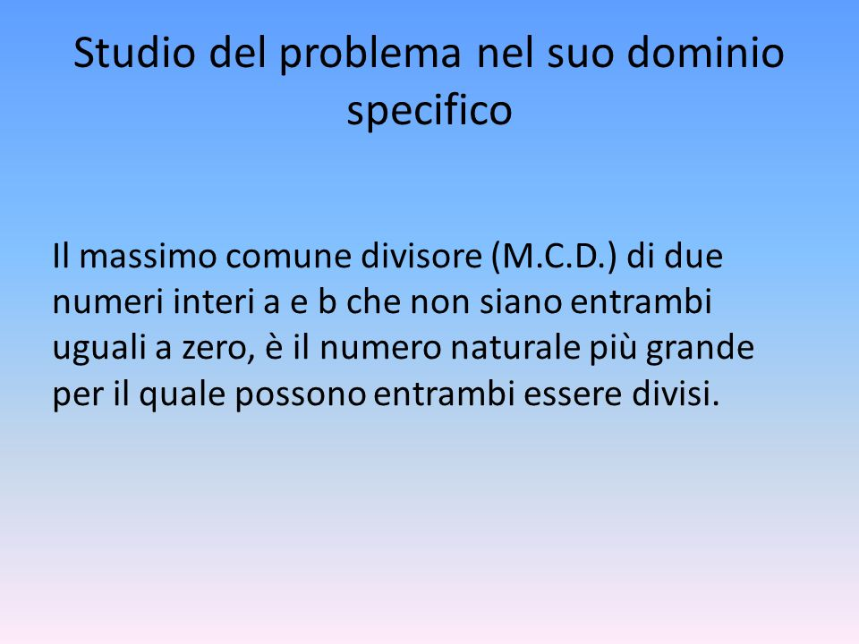 Studio del problema nel suo dominio specifico Il massimo comune divisore (M.C.D.) di due numeri interi a e b che non siano entrambi uguali a zero, è i