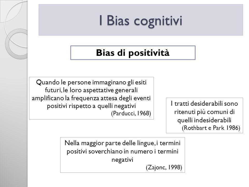 I Bias cognitivi Bias di positività Quando le persone immaginano gli esiti futuri, le loro aspettative generali amplificano la frequenza attesa degli
