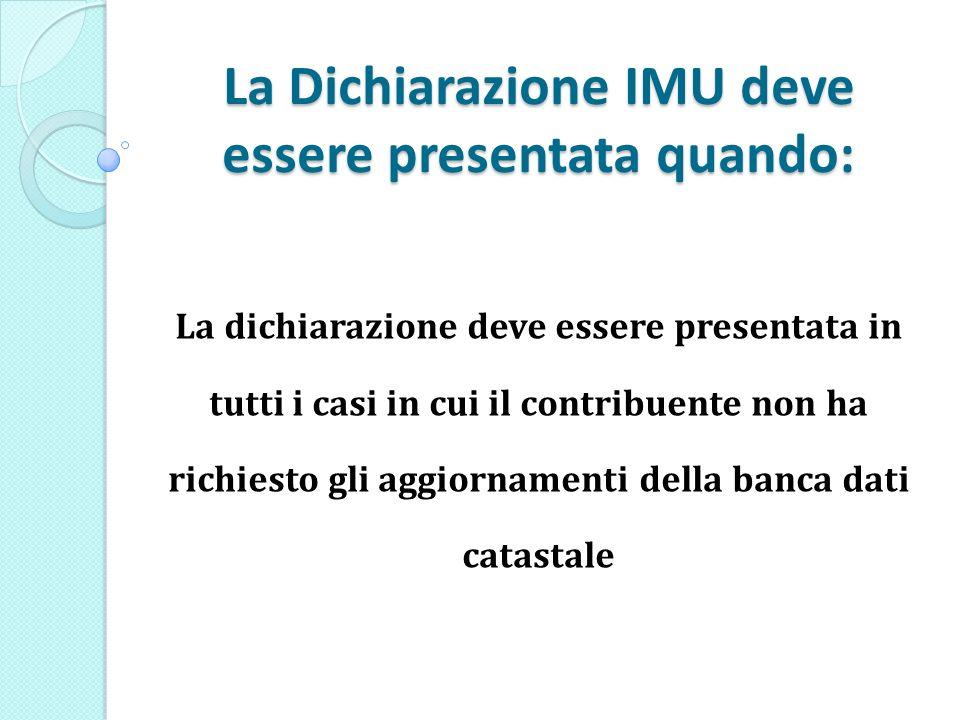 La Dichiarazione IMU deve essere presentata quando: La dichiarazione deve essere presentata in tutti i casi in cui il contribuente non ha richiesto gli aggiornamenti della banca dati catastale