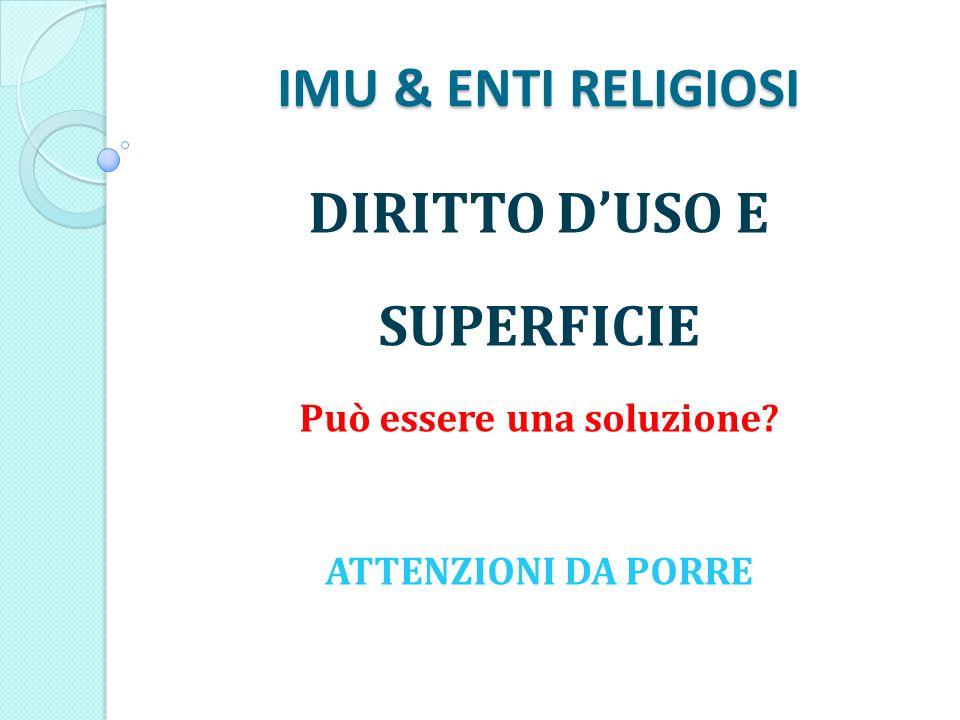 IMU & ENTI RELIGIOSI DIRITTO DUSO E SUPERFICIE Può essere una soluzione ATTENZIONI DA PORRE