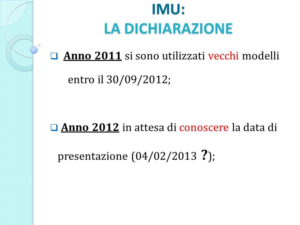 IMU: LA DICHIARAZIONE Anno 2011 si sono utilizzati vecchi modelli entro il 30/09/2012; Anno 2012 in attesa di conoscere la data di presentazione (04/02/2013 .
