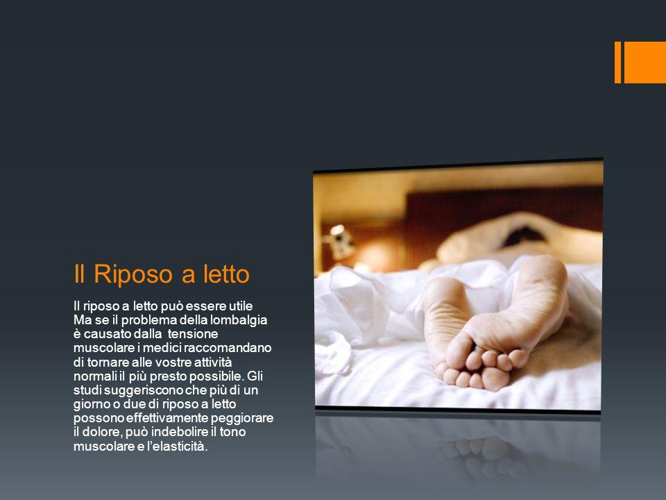 Il Riposo a letto Il riposo a letto può essere utile Ma se il problema della lombalgia è causato dalla tensione muscolare i medici raccomandano di tornare alle vostre attività normali il più presto possibile.