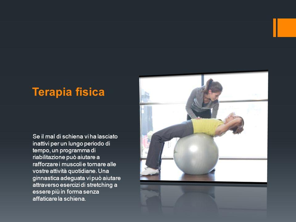 Terapia fisica Se il mal di schiena vi ha lasciato inattivi per un lungo periodo di tempo, un programma di riabilitazione può aiutare a rafforzare i muscoli e tornare alle vostre attività quotidiane.