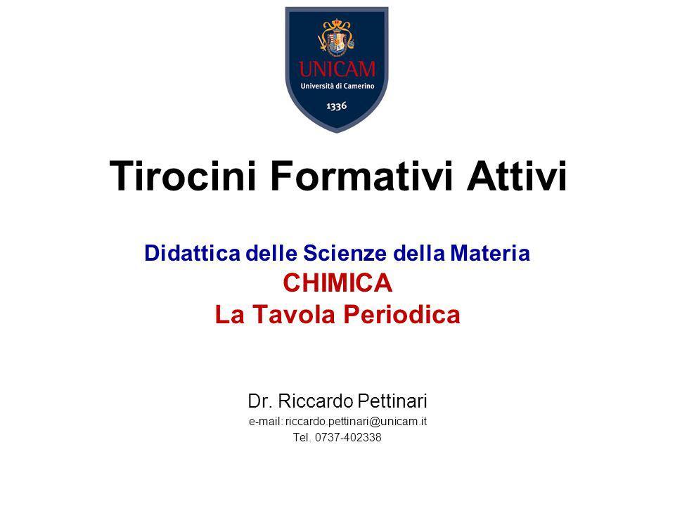 Didattica delle Scienze della Materia CHIMICA La Tavola Periodica Dr. Riccardo Pettinari e-mail: riccardo.pettinari@unicam.it Tel. 0737-402338 Tirocin