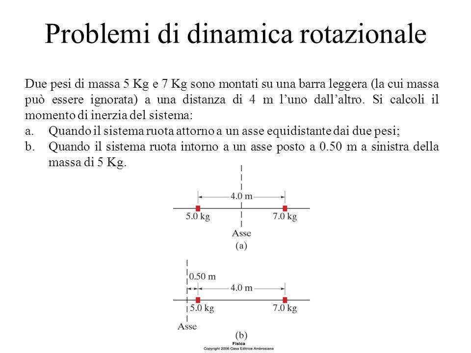 Problemi di dinamica rotazionale Due pesi di massa 5 Kg e 7 Kg sono montati su una barra leggera (la cui massa può essere ignorata) a una distanza di