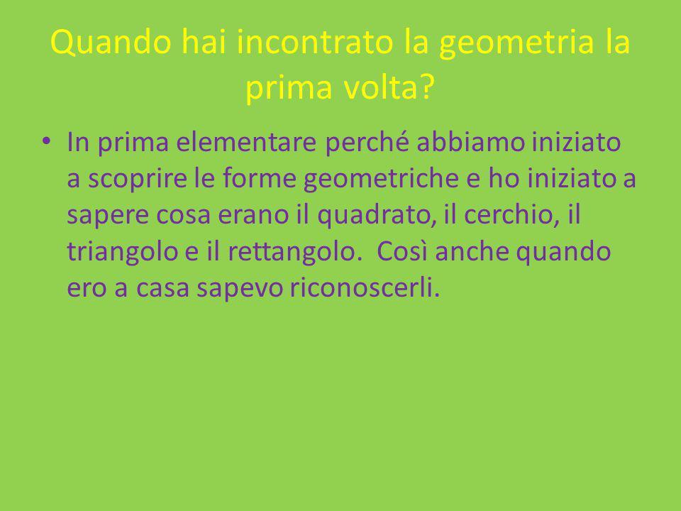 Quando hai incontrato la geometria la prima volta? In prima elementare perché abbiamo iniziato a scoprire le forme geometriche e ho iniziato a sapere