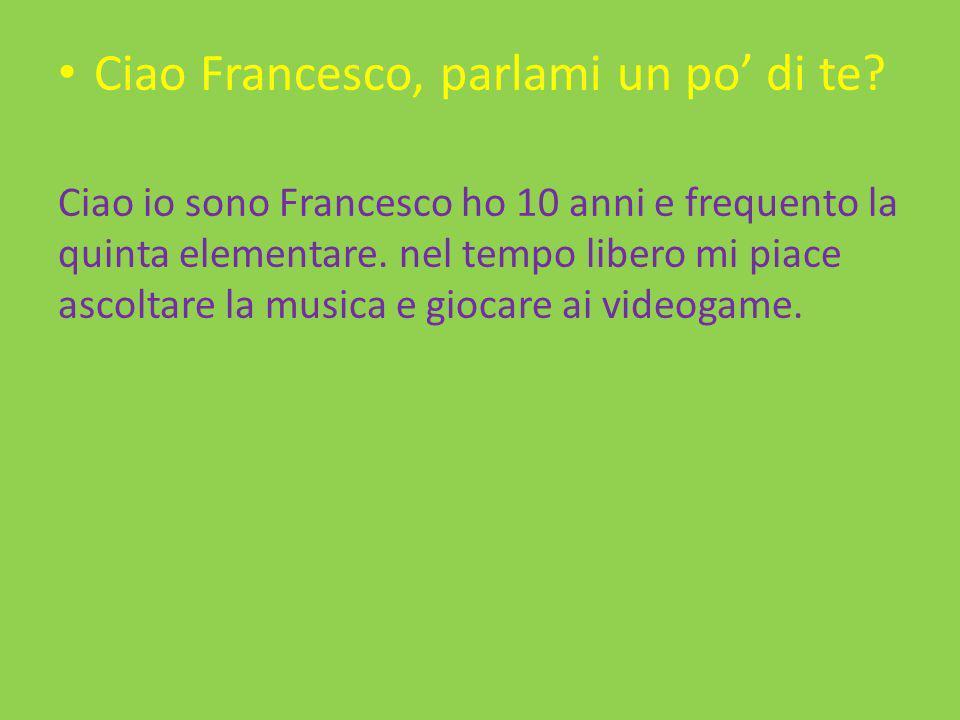 Ciao Francesco, parlami un po di te? Ciao io sono Francesco ho 10 anni e frequento la quinta elementare. nel tempo libero mi piace ascoltare la musica