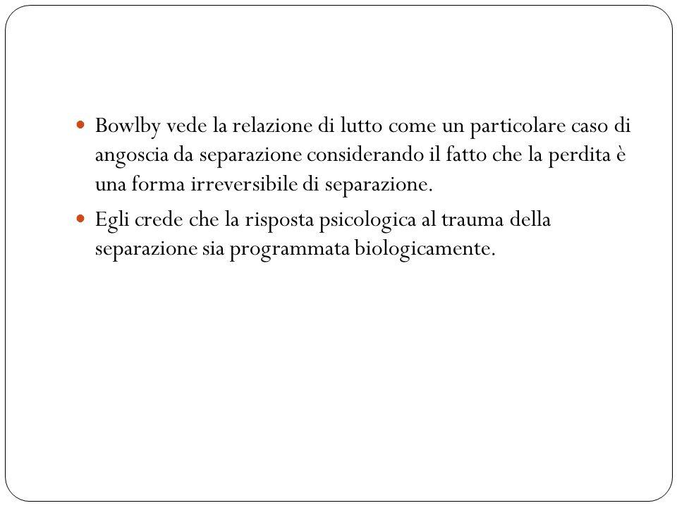 Bowlby vede la relazione di lutto come un particolare caso di angoscia da separazione considerando il fatto che la perdita è una forma irreversibile d