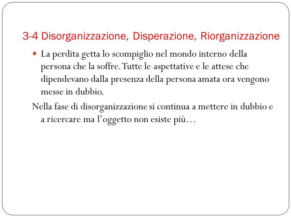3-4 Disorganizzazione, Disperazione, Riorganizzazione La perdita getta lo scompiglio nel mondo interno della persona che la soffre. Tutte le aspettati