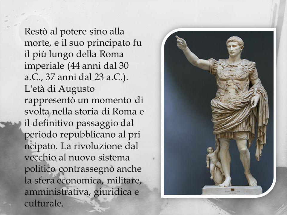Restò al potere sino alla morte, e il suo principato fu il più lungo della Roma imperiale (44 anni dal 30 a.C., 37 anni dal 23 a.C.).