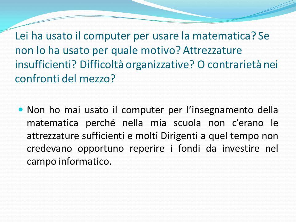 Lei ha usato il computer per usare la matematica? Se non lo ha usato per quale motivo? Attrezzature insufficienti? Difficoltà organizzative? O contrar