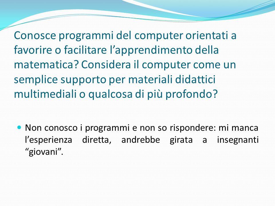 Conosce programmi del computer orientati a favorire o facilitare lapprendimento della matematica? Considera il computer come un semplice supporto per