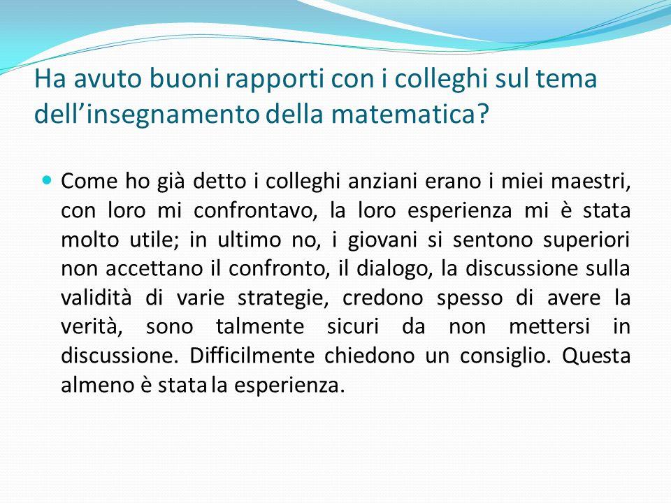 Ha avuto buoni rapporti con i colleghi sul tema dellinsegnamento della matematica? Come ho già detto i colleghi anziani erano i miei maestri, con loro