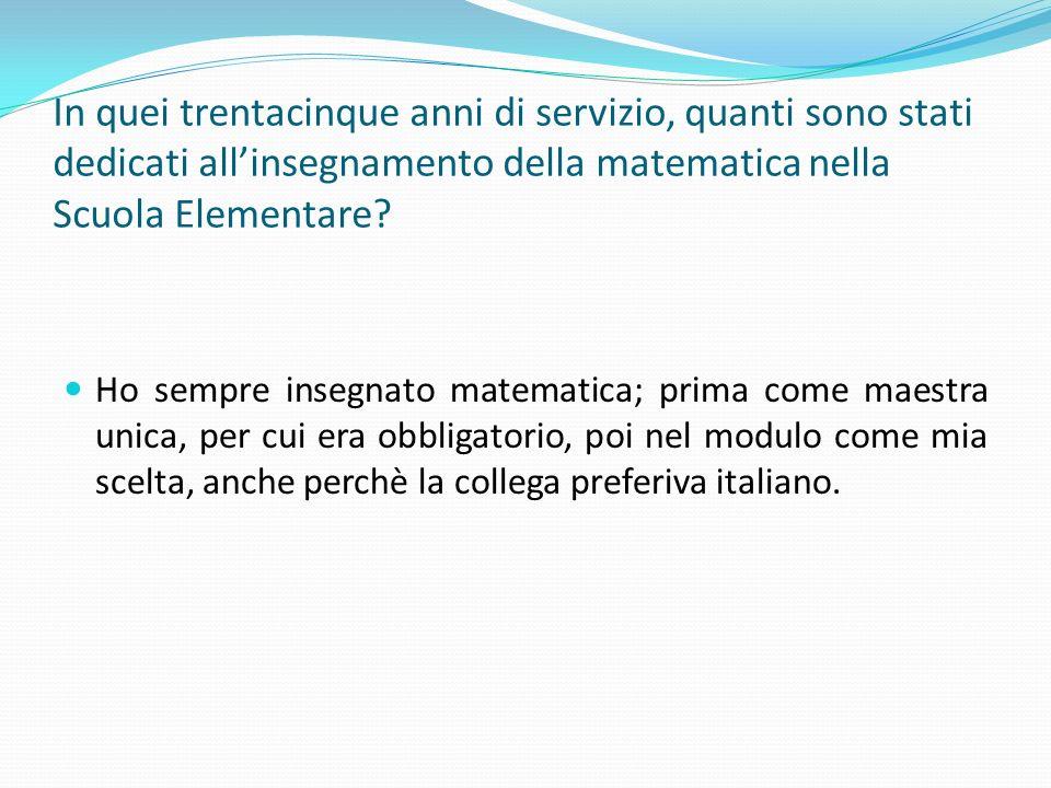 In quei trentacinque anni di servizio, quanti sono stati dedicati allinsegnamento della matematica nella Scuola Elementare? Ho sempre insegnato matema