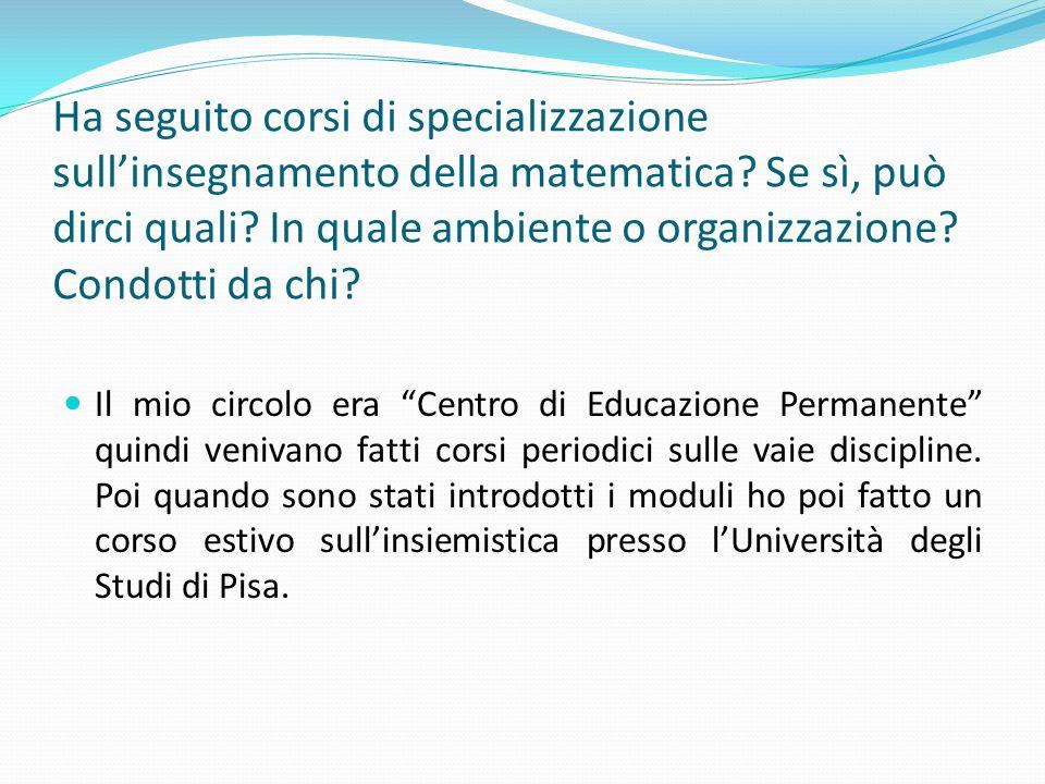 Ha seguito corsi di specializzazione sullinsegnamento della matematica? Se sì, può dirci quali? In quale ambiente o organizzazione? Condotti da chi? I