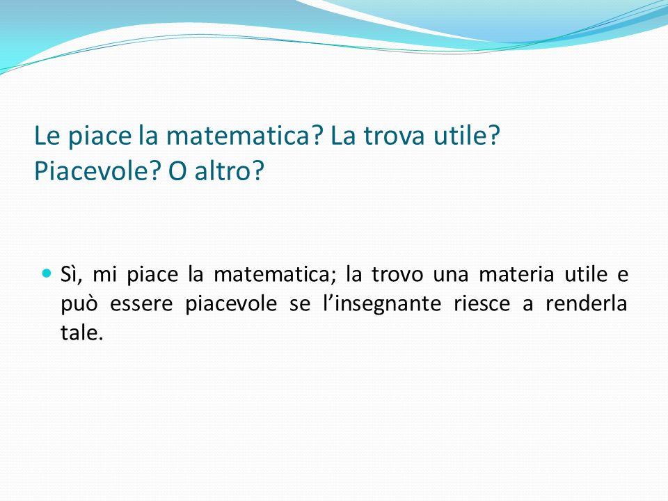 Le piace la matematica? La trova utile? Piacevole? O altro? Sì, mi piace la matematica; la trovo una materia utile e può essere piacevole se linsegnan
