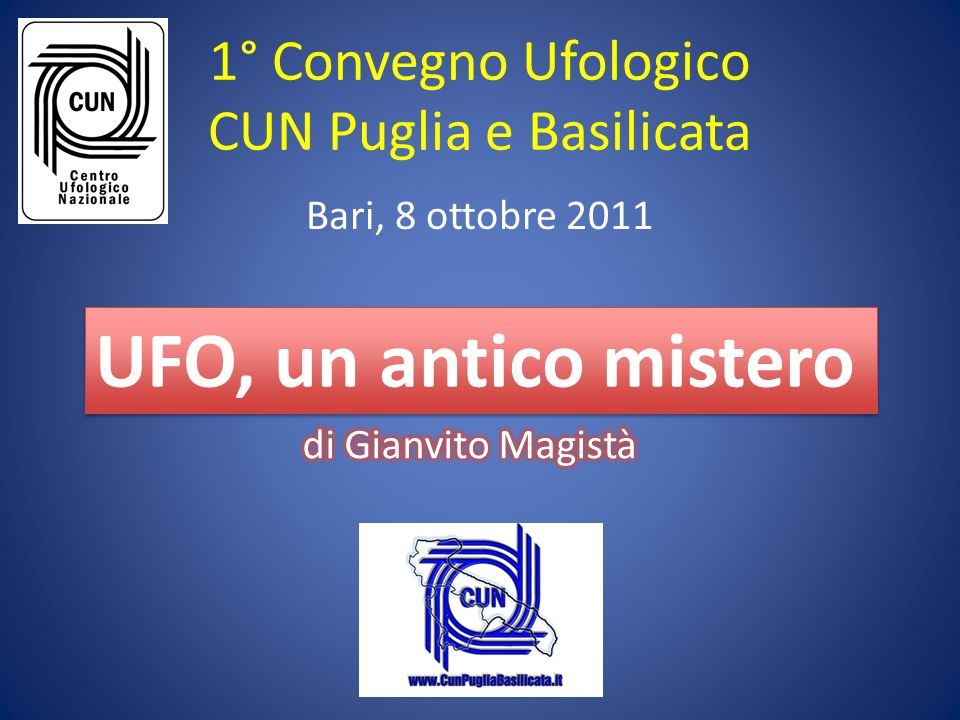 1° Convegno Ufologico CUN Puglia e Basilicata Bari, 8 ottobre 2011 UFO, un antico mistero