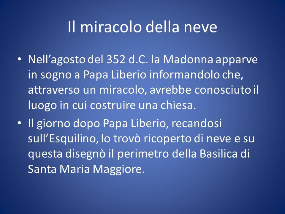 Il miracolo della neve Nellagosto del 352 d.C. la Madonna apparve in sogno a Papa Liberio informandolo che, attraverso un miracolo, avrebbe conosciuto