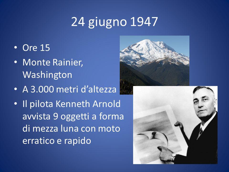 24 giugno 1947 Ore 15 Monte Rainier, Washington A 3.000 metri daltezza Il pilota Kenneth Arnold avvista 9 oggetti a forma di mezza luna con moto erratico e rapido