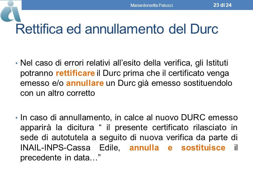 Rettifica ed annullamento del Durc Nel caso di errori relativi allesito della verifica, gli Istituti potranno rettificare il Durc prima che il certificato venga emesso e/o annullare un Durc già emesso sostituendolo con un altro corretto In caso di annullamento, in calce al nuovo DURC emesso apparirà la dicitura il presente certificato rilasciato in sede di autotutela a seguito di nuova verifica da parte di INAIL-INPS-Cassa Edile, annulla e sostituisce il precedente in data… Mariantonietta Palusci 23 di 24