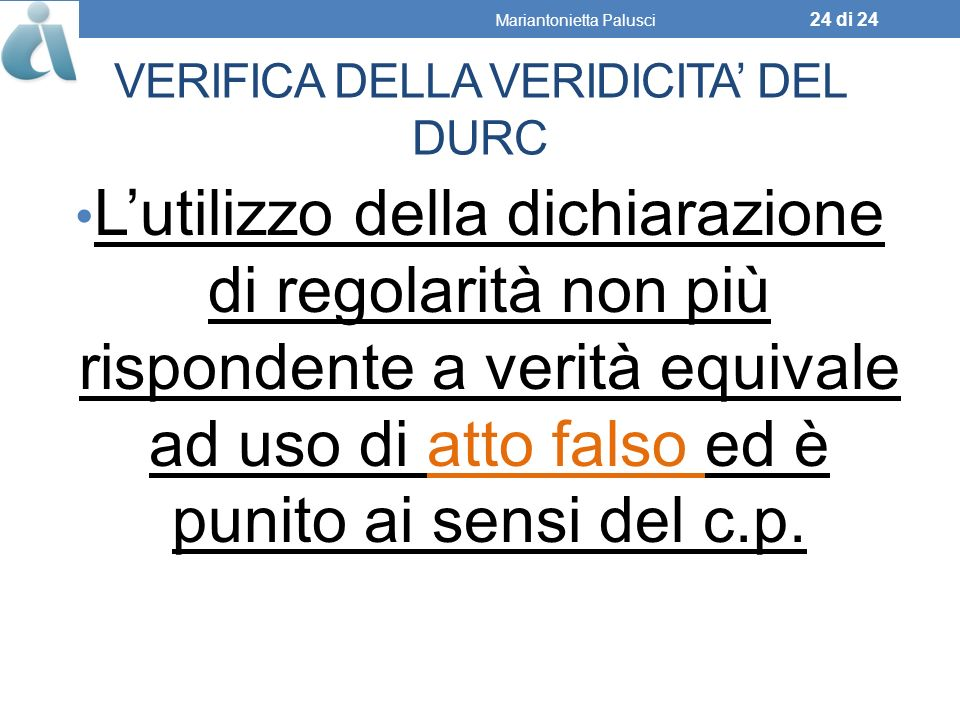 VERIFICA DELLA VERIDICITA DEL DURC Lutilizzo della dichiarazione di regolarità non più rispondente a verità equivale ad uso di atto falso ed è punito ai sensi del c.p.