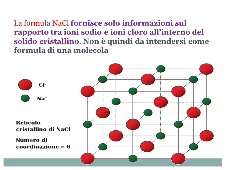 La formula NaCl fornisce solo informazioni sul rapporto tra ioni sodio e ioni cloro allinterno del solido cristallino. Non è quindi da intendersi come