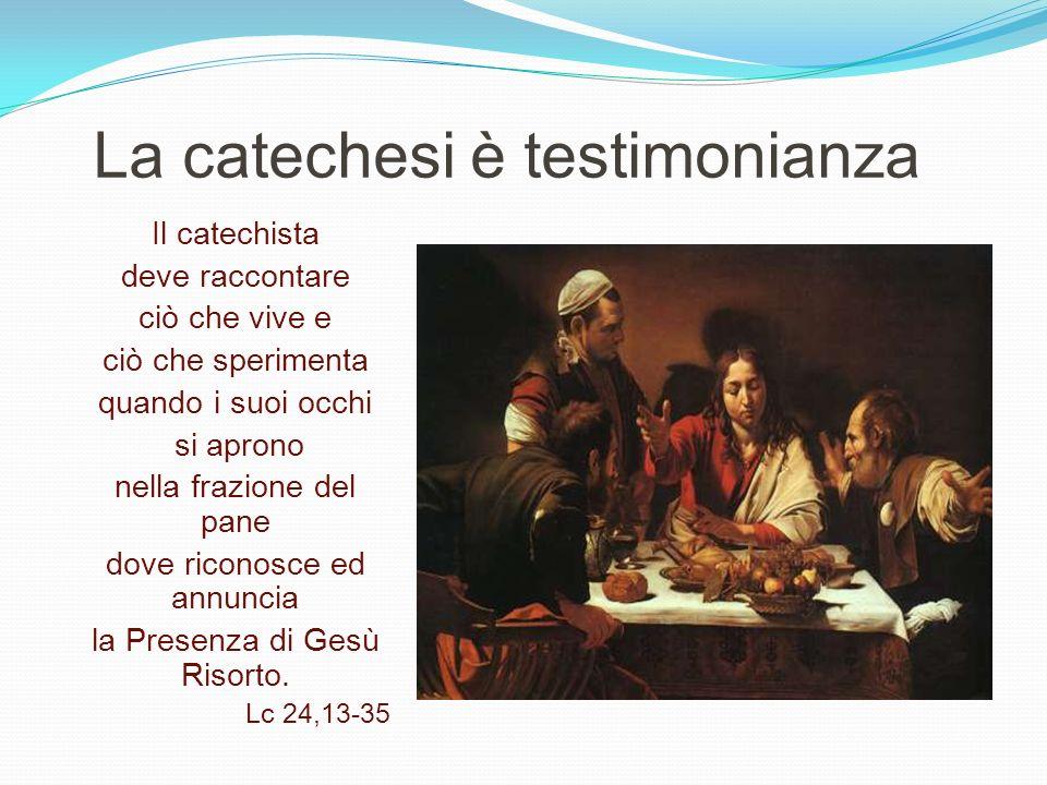 La catechesi è testimonianza Il catechista deve raccontare ciò che vive e ciò che sperimenta quando i suoi occhi si aprono nella frazione del pane dov