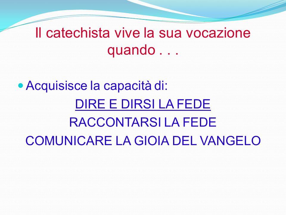 Il catechista vive la sua vocazione quando... Acquisisce la capacità di: DIRE E DIRSI LA FEDE RACCONTARSI LA FEDE COMUNICARE LA GIOIA DEL VANGELO