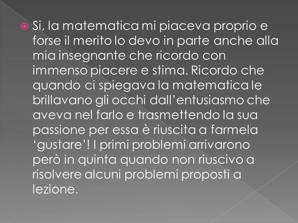Si, la matematica mi piaceva proprio e forse il merito lo devo in parte anche alla mia insegnante che ricordo con immenso piacere e stima. Ricordo che