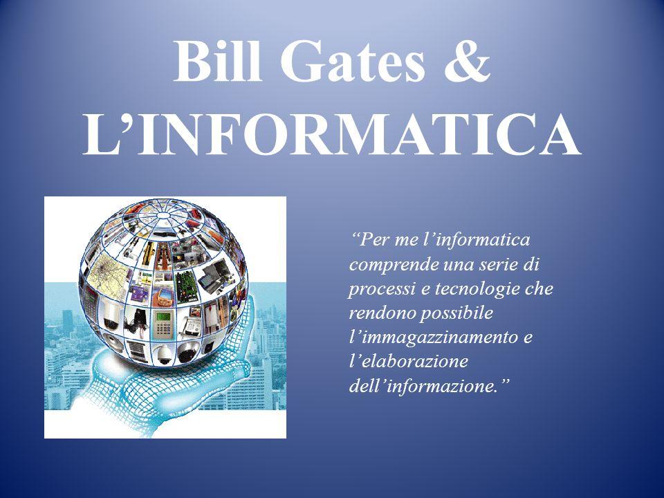 Bill Gates & LINFORMATICA Per me linformatica comprende una serie di processi e tecnologie che rendono possibile limmagazzinamento e lelaborazione dellinformazione.