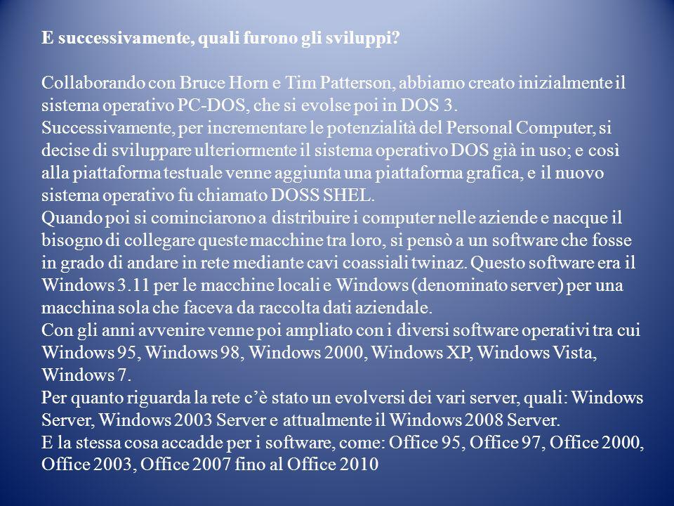E successivamente, quali furono gli sviluppi? Collaborando con Bruce Horn e Tim Patterson, abbiamo creato inizialmente il sistema operativo PC-DOS, ch
