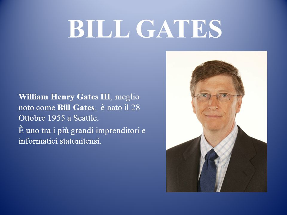 BILL GATES William Henry Gates III, meglio noto come Bill Gates, è nato il 28 Ottobre 1955 a Seattle.