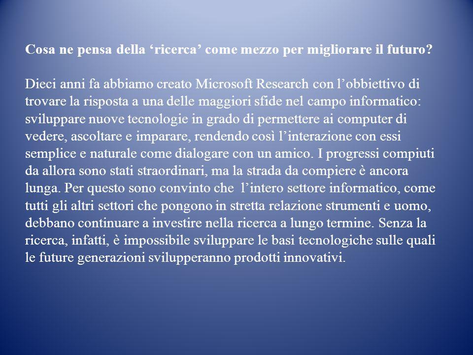 Cosa ne pensa della ricerca come mezzo per migliorare il futuro? Dieci anni fa abbiamo creato Microsoft Research con lobbiettivo di trovare la rispost