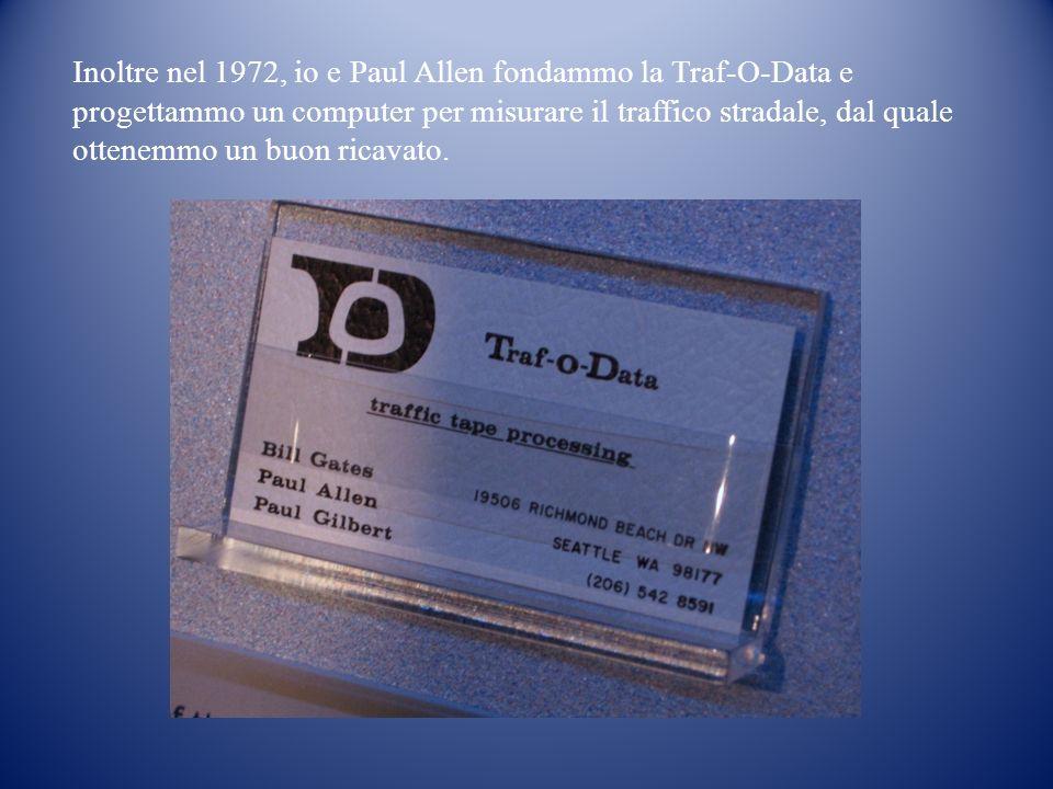 Inoltre nel 1972, io e Paul Allen fondammo la Traf-O-Data e progettammo un computer per misurare il traffico stradale, dal quale ottenemmo un buon ricavato.