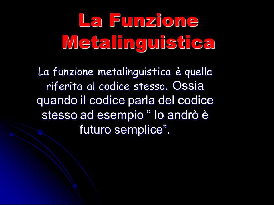 La Funzione Metalinguistica La funzione metalinguistica è quella riferita al codice stesso.