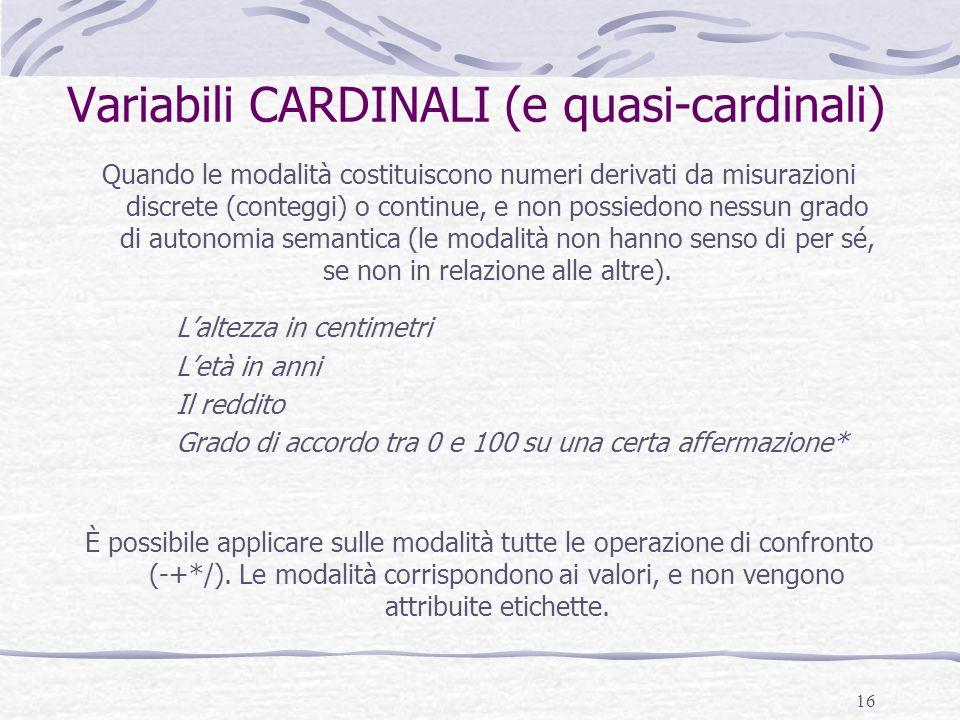 16 Variabili CARDINALI (e quasi-cardinali) Quando le modalità costituiscono numeri derivati da misurazioni discrete (conteggi) o continue, e non possi