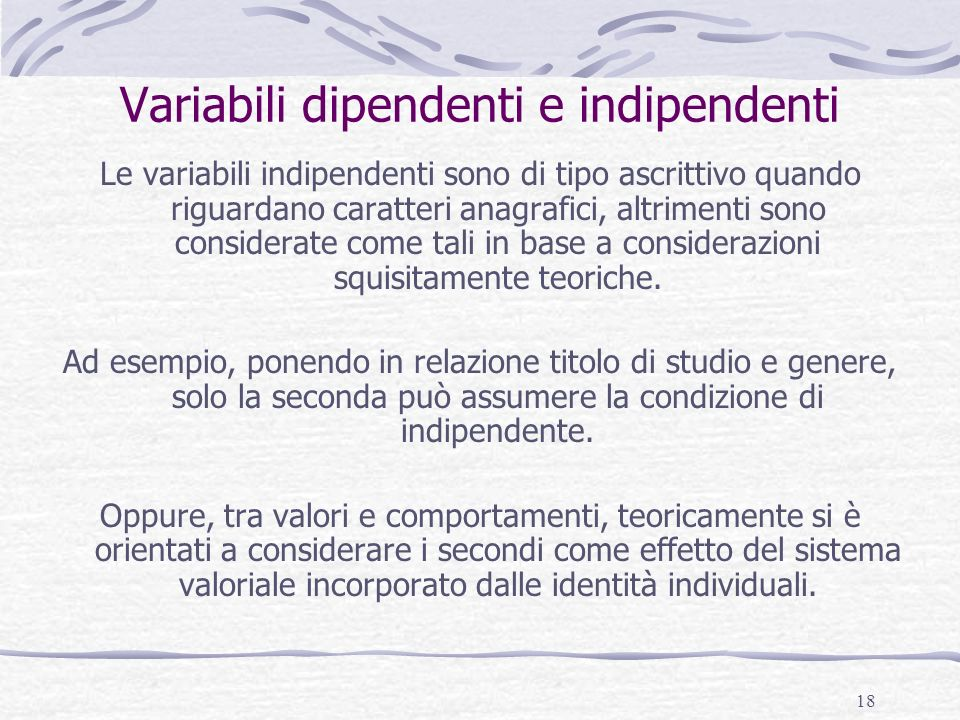 18 Variabili dipendenti e indipendenti Le variabili indipendenti sono di tipo ascrittivo quando riguardano caratteri anagrafici, altrimenti sono considerate come tali in base a considerazioni squisitamente teoriche.