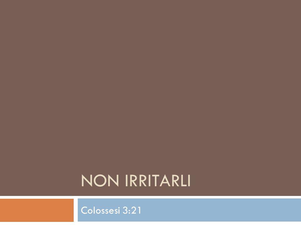 NON IRRITARLI Colossesi 3:21