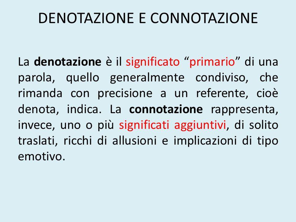 DENOTAZIONE E CONNOTAZIONE La denotazione è il significato primario di una parola, quello generalmente condiviso, che rimanda con precisione a un refe
